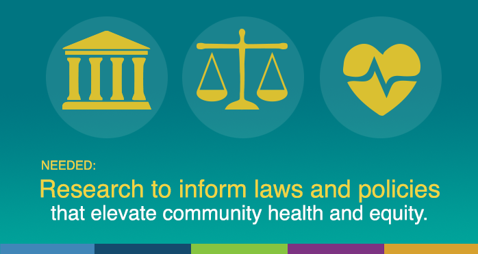 Needed: Research to inform laws and policies that elevate community health and equity.